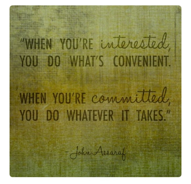 """When you're interested, you do what's convenient. When you're committed, you do whatever it takes."""