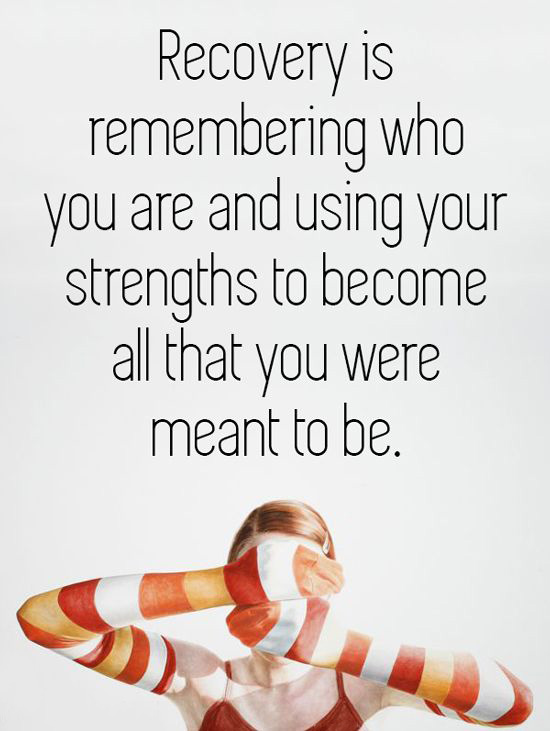 Recovery is remembering who you are and using your strengths to become all that you were meant to be.