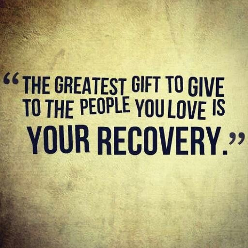 The greatest gift to give to the people you love is your recovery.