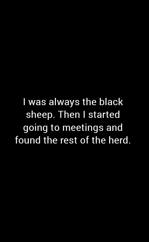 I was always the black sheep. Then I started going to meetings and found the rest of the herd.