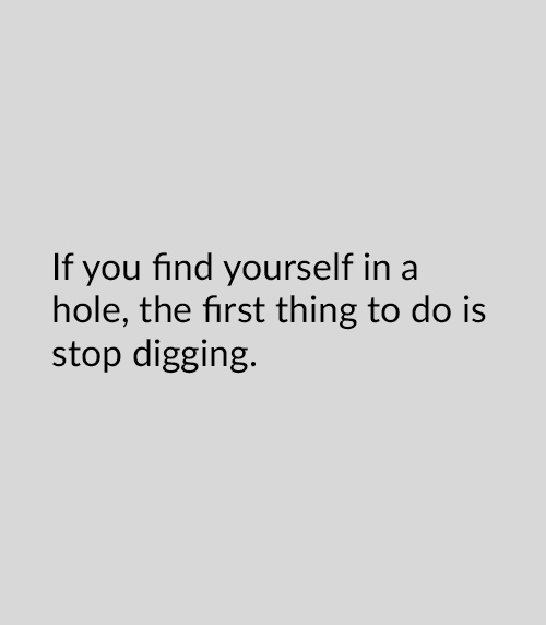 If you find yourself in a hole, the first thing to do is stop digging.