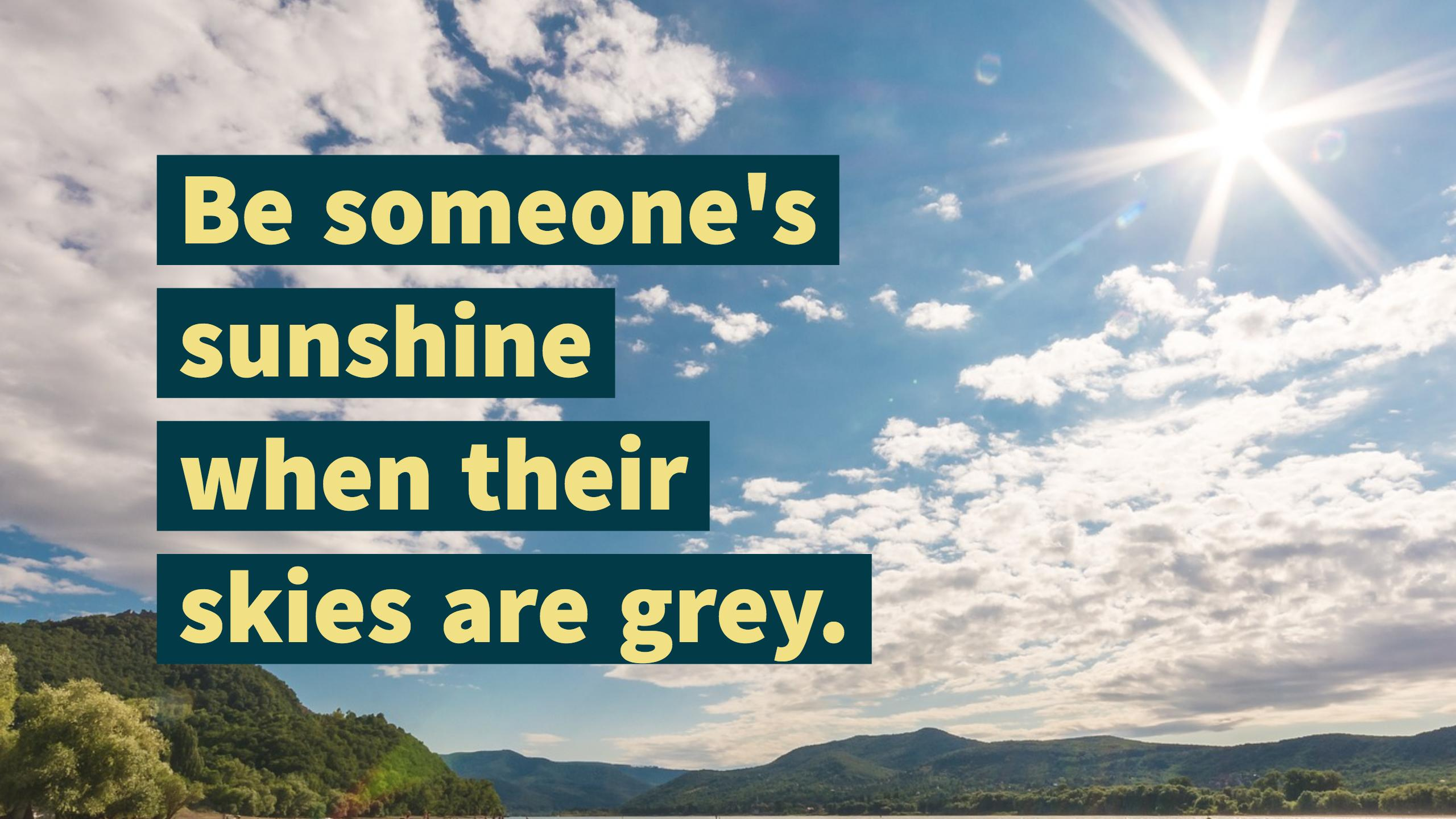 Be someone's sunshine when their skies are grey.