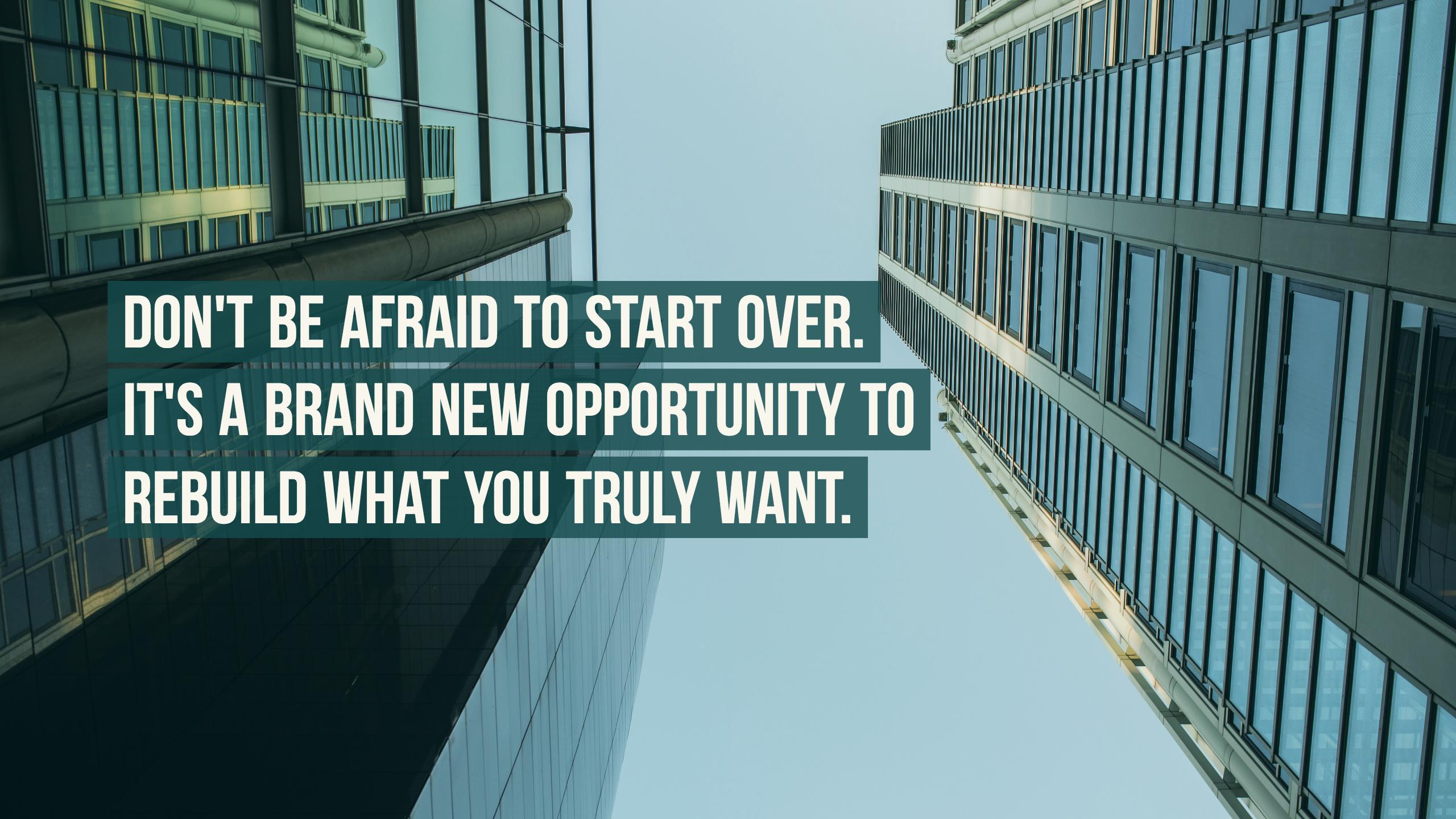 Don't be afraid to start over. It's a brand new opportunity to rebuild what you truly want.