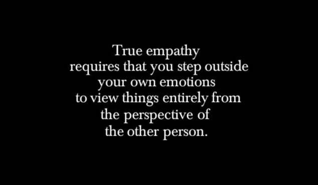 True empathy requires that you step outside your own emotions to view things entirely from the perspective of the other person.