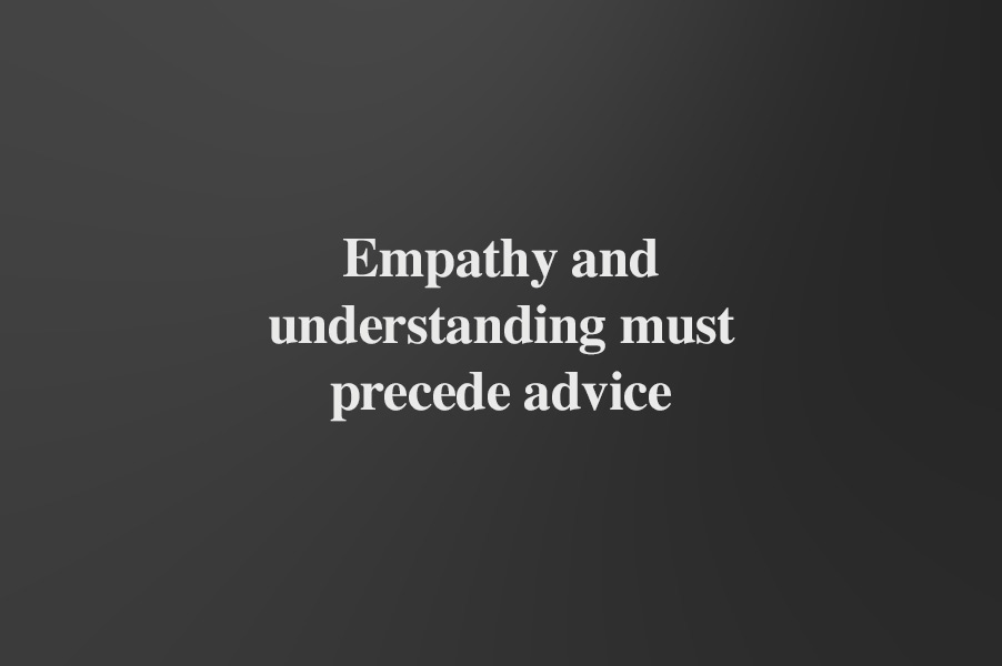 Empathy and understanding must precede advice