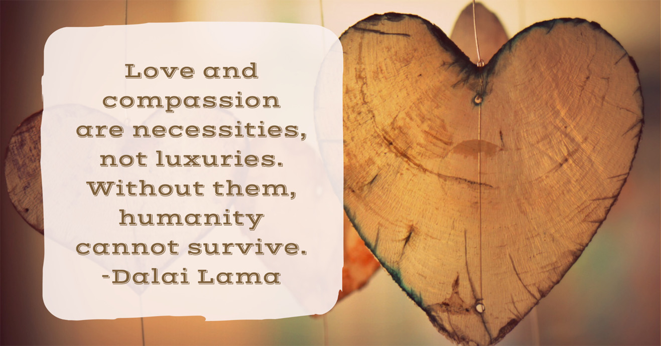 Love and compassion are necessities, not luxuries. Without them, humanity cannot survive. -Dalai Lama
